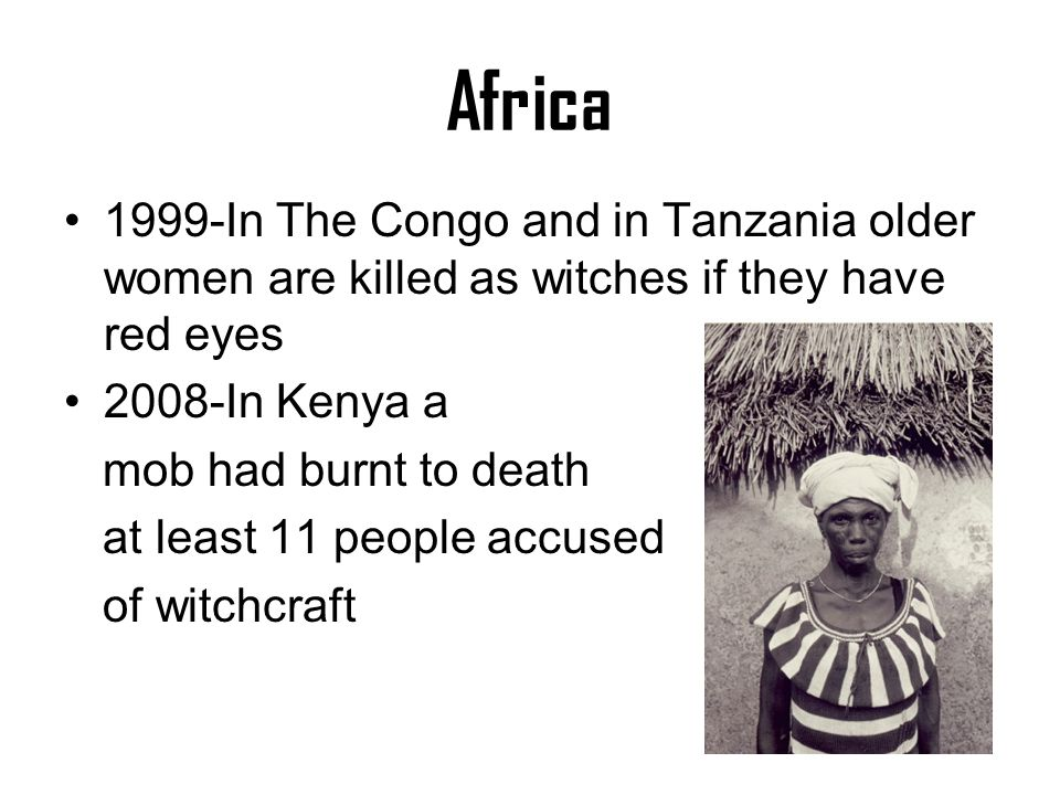 Africa 1999-In The Congo and in Tanzania older women are killed as witches if they have red eyes 2008-In Kenya a mob had burnt to death at least 11 pe