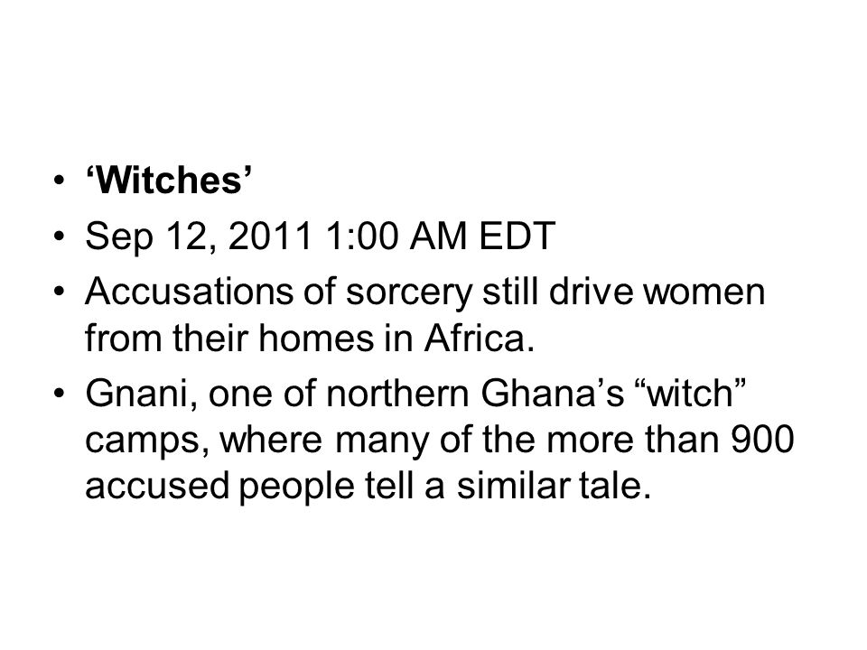 "'Witches' Sep 12, 2011 1:00 AM EDT Accusations of sorcery still drive women from their homes in Africa. Gnani, one of northern Ghana's ""witch"" camps,"
