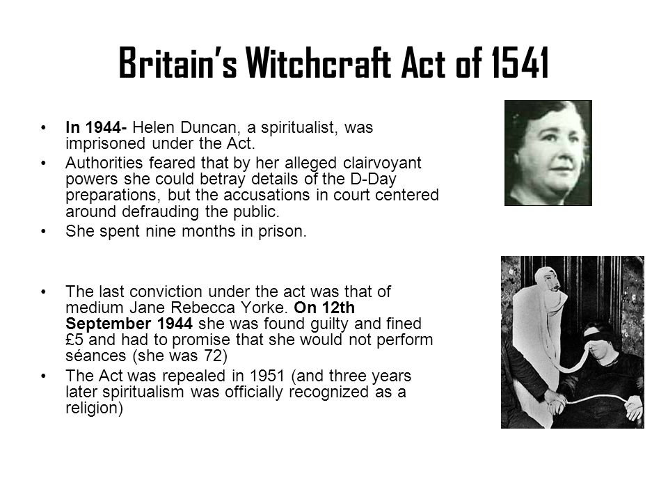 Britain's Witchcraft Act of 1541 In 1944- Helen Duncan, a spiritualist, was imprisoned under the Act. Authorities feared that by her alleged clairvoya
