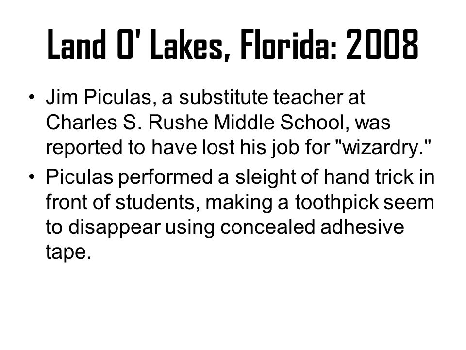 Land O' Lakes, Florida: 2008 Jim Piculas, a substitute teacher at Charles S. Rushe Middle School, was reported to have lost his job for