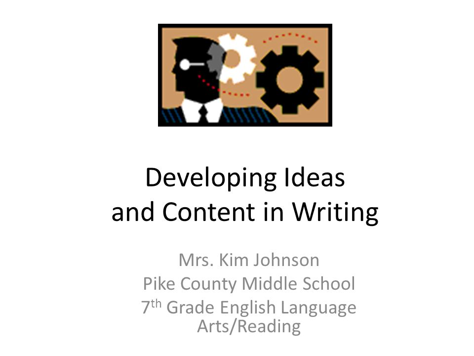 Developing Ideas and Content in Writing Mrs. Kim Johnson Pike County Middle School 7 th Grade English Language Arts/Reading