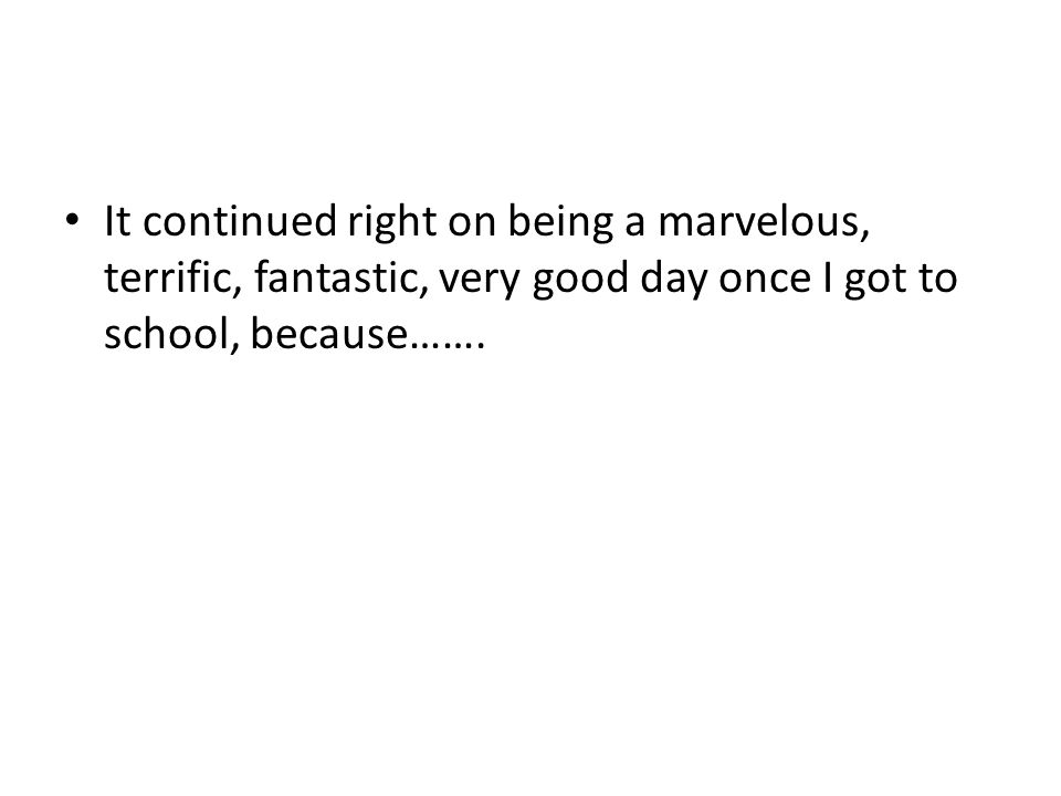 It continued right on being a marvelous, terrific, fantastic, very good day once I got to school, because…….