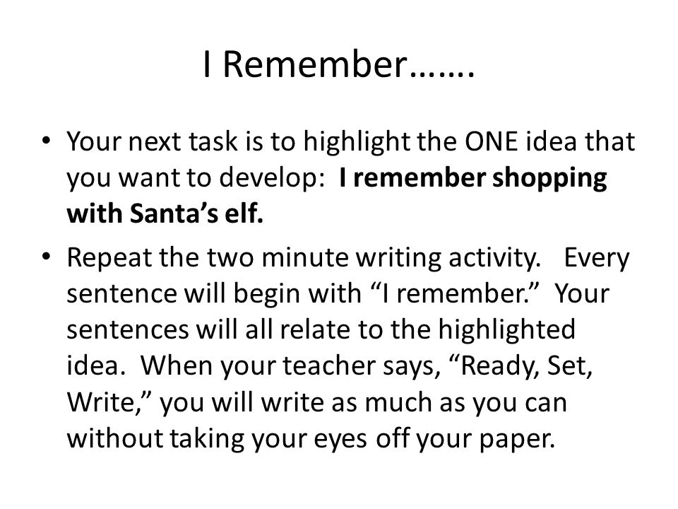 I Remember……. Your next task is to highlight the ONE idea that you want to develop: I remember shopping with Santa's elf. Repeat the two minute writin