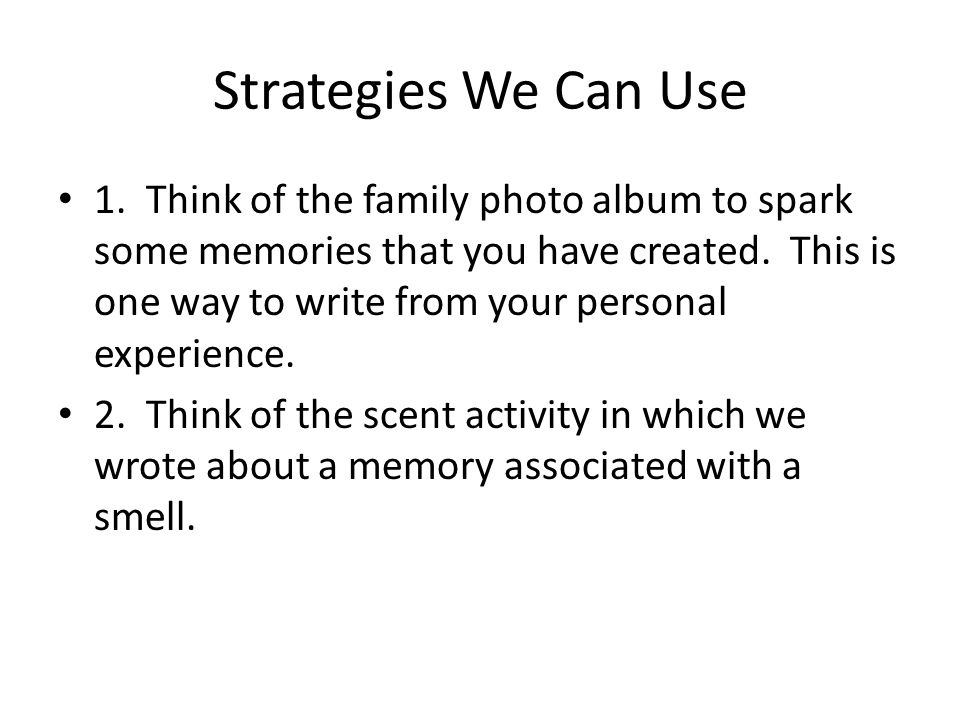 Strategies We Can Use 1. Think of the family photo album to spark some memories that you have created. This is one way to write from your personal exp