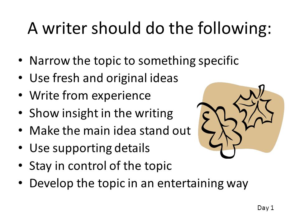 A writer should do the following: Narrow the topic to something specific Use fresh and original ideas Write from experience Show insight in the writin