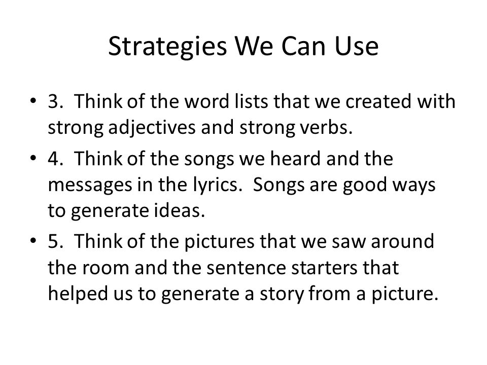Strategies We Can Use 3. Think of the word lists that we created with strong adjectives and strong verbs. 4. Think of the songs we heard and the messa