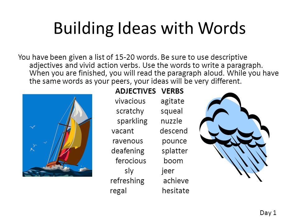 Building Ideas with Words You have been given a list of 15-20 words. Be sure to use descriptive adjectives and vivid action verbs. Use the words to wr