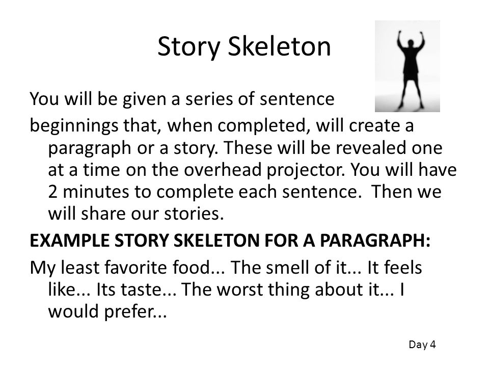 Story Skeleton You will be given a series of sentence beginnings that, when completed, will create a paragraph or a story. These will be revealed one