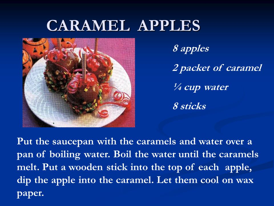 CARAMEL APPLES 8 apples 2 packet of caramel ¼ cup water 8 sticks Put the saucepan with the caramels and water over a pan of boiling water.