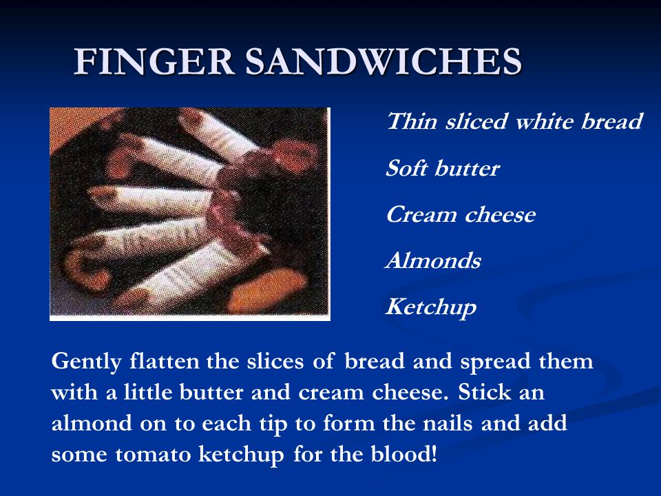 FINGER SANDWICHES Thin sliced white bread Soft butter Cream cheese Almonds Ketchup Gently flatten the slices of bread and spread them with a little butter and cream cheese.