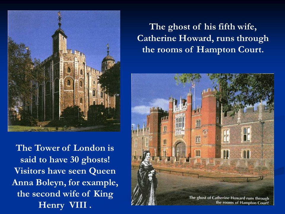 The Tower of London is said to have 30 ghosts.