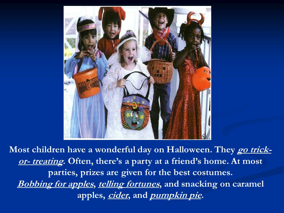 Most children have a wonderful day on Halloween. They go trick- or- treating.