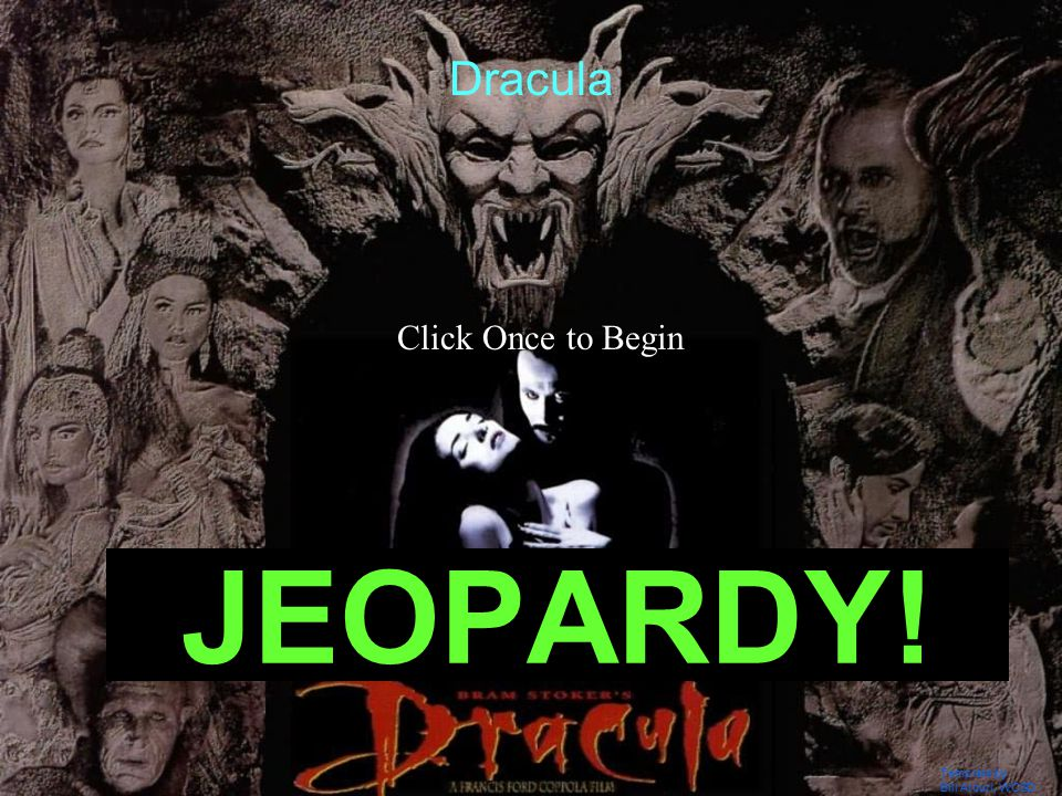 Template by Bill Arcuri, WCSD Click Once to Begin JEOPARDY! Dracula