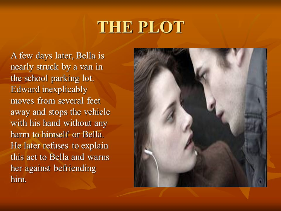 THE PLOT A few days later, Bella is nearly struck by a van in the school parking lot.