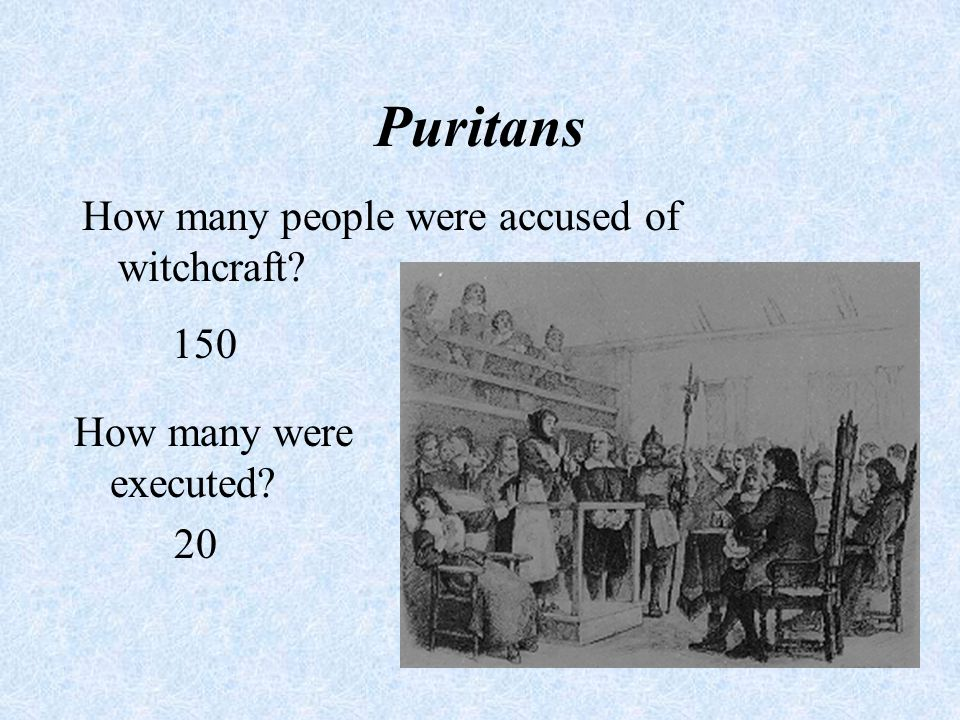 Puritans How many people were accused of witchcraft? 150 How many were executed? 20