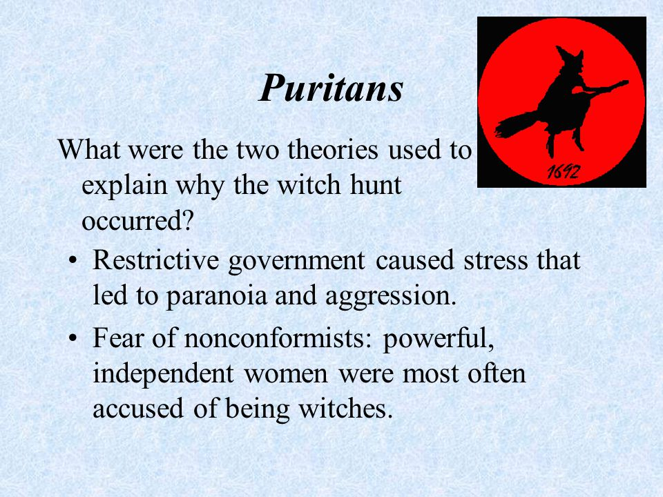 Puritans What were the two theories used to explain why the witch hunt occurred? Restrictive government caused stress that led to paranoia and aggress