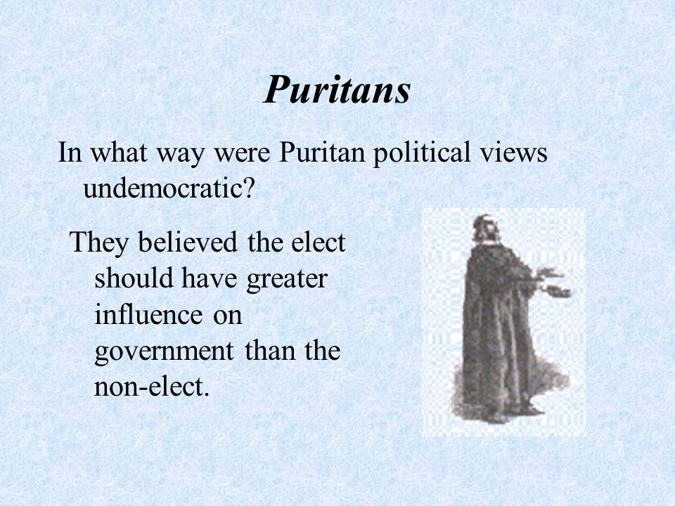 Puritans In what way were Puritan political views undemocratic? They believed the elect should have greater influence on government than the non-elect
