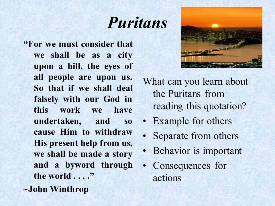 "Puritans ""For we must consider that we shall be as a city upon a hill, the eyes of all people are upon us. So that if we shall deal falsely with our G"