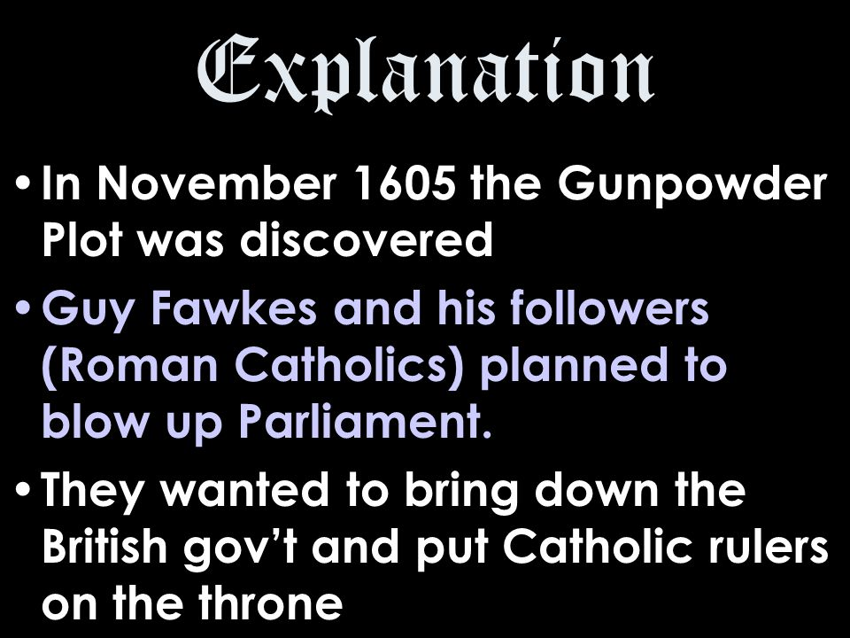 Explanation In November 1605 the Gunpowder Plot was discovered Guy Fawkes and his followers (Roman Catholics) planned to blow up Parliament.