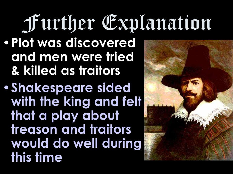 Further Explanation Plot was discovered and men were tried & killed as traitors Shakespeare sided with the king and felt that a play about treason and traitors would do well during this time