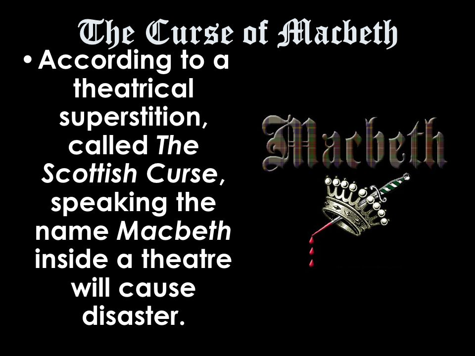 The Curse of Macbeth According to a theatrical superstition, called The Scottish Curse, speaking the name Macbeth inside a theatre will cause disaster.