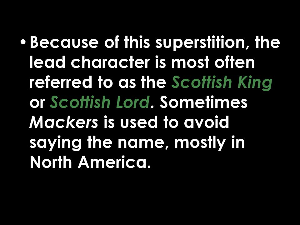Because of this superstition, the lead character is most often referred to as the Scottish King or Scottish Lord.