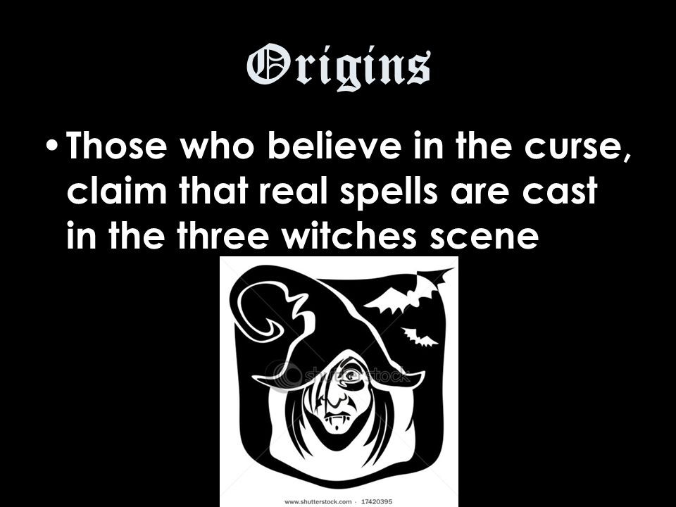 Origins Those who believe in the curse, claim that real spells are cast in the three witches scene