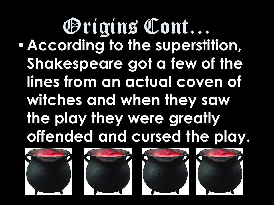 Origins Cont… According to the superstition, Shakespeare got a few of the lines from an actual coven of witches and when they saw the play they were greatly offended and cursed the play.