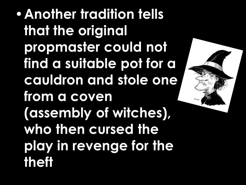 Another tradition tells that the original propmaster could not find a suitable pot for a cauldron and stole one from a coven (assembly of witches), who then cursed the play in revenge for the theft