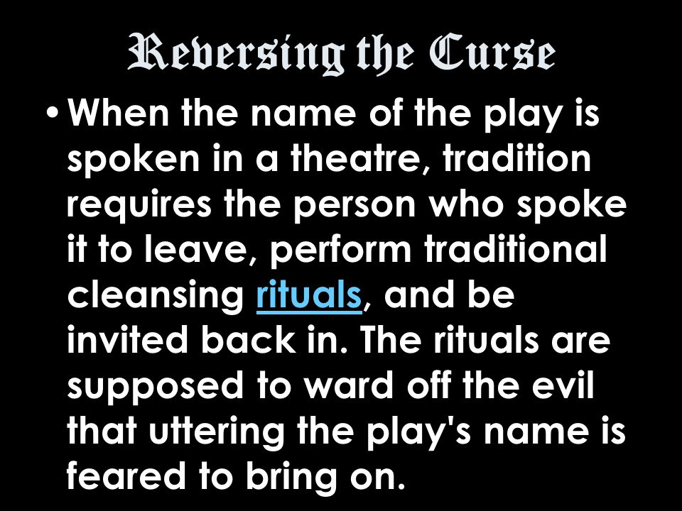 Reversing the Curse When the name of the play is spoken in a theatre, tradition requires the person who spoke it to leave, perform traditional cleansing rituals, and be invited back in.