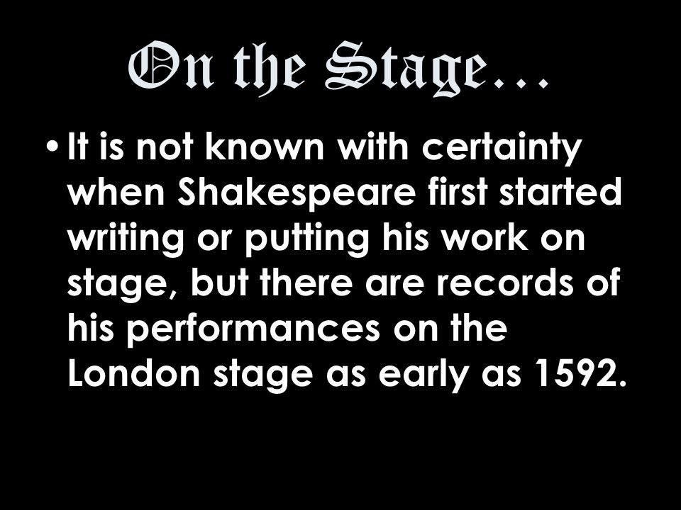 On the Stage… It is not known with certainty when Shakespeare first started writing or putting his work on stage, but there are records of his performances on the London stage as early as 1592.