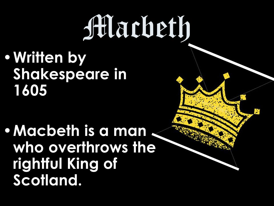 Macbeth Written by Shakespeare in 1605 Macbeth is a man who overthrows the rightful King of Scotland.