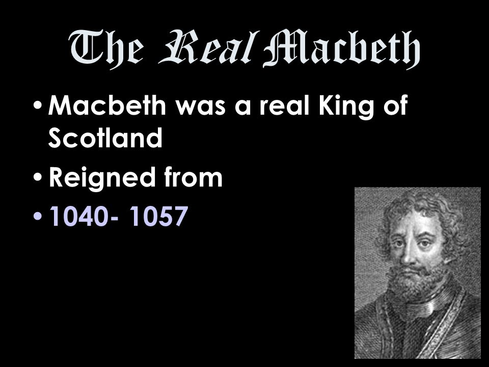 The Real Macbeth Macbeth was a real King of Scotland Reigned from 1040- 1057