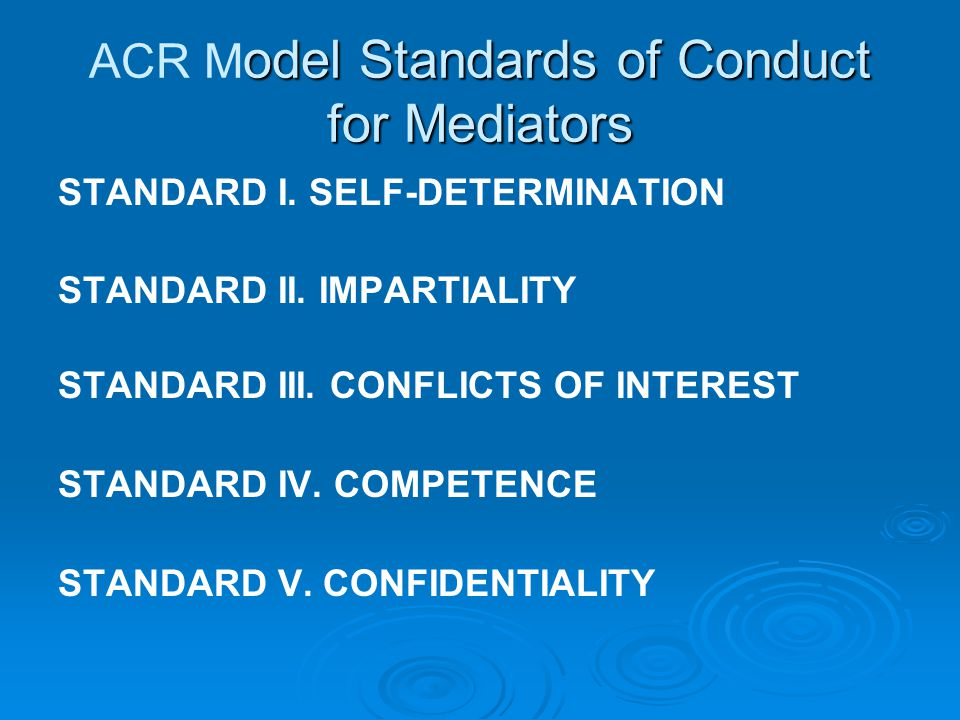 odel Standards of Conduct for Mediators ACR M odel Standards of Conduct for Mediators STANDARD I. SELF-DETERMINATION STANDARD II. IMPARTIALITY STANDAR