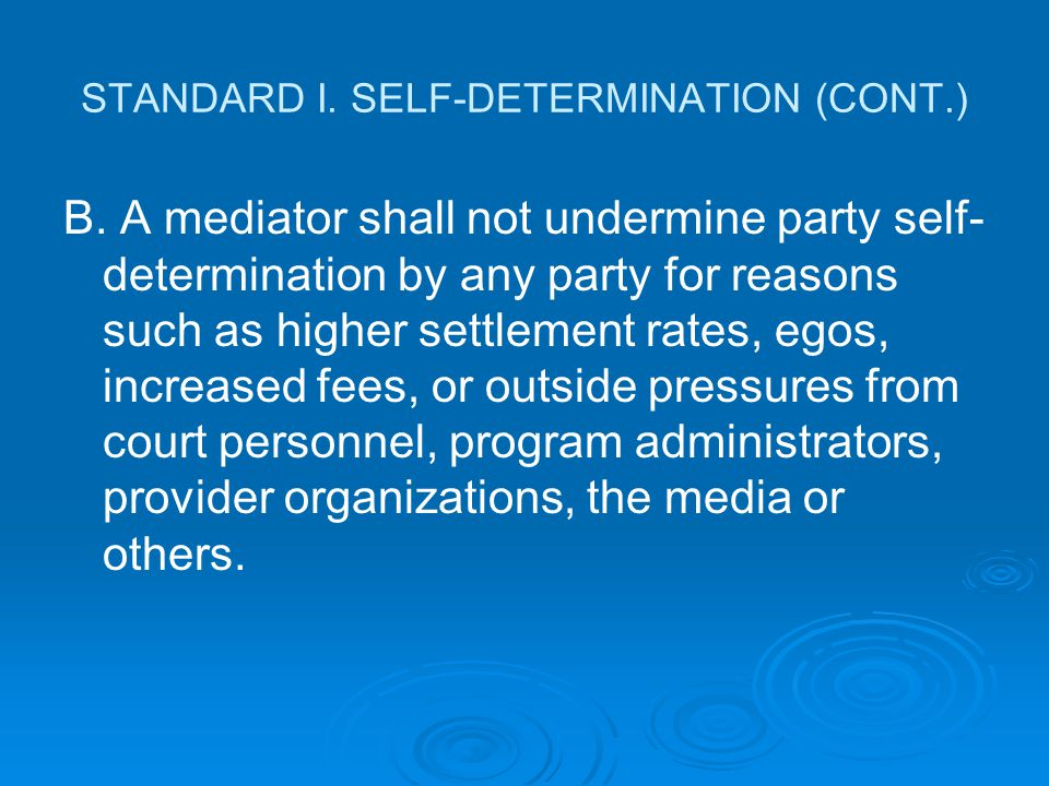 STANDARD I. SELF-DETERMINATION (CONT.) B. A mediator shall not undermine party self- determination by any party for reasons such as higher settlement