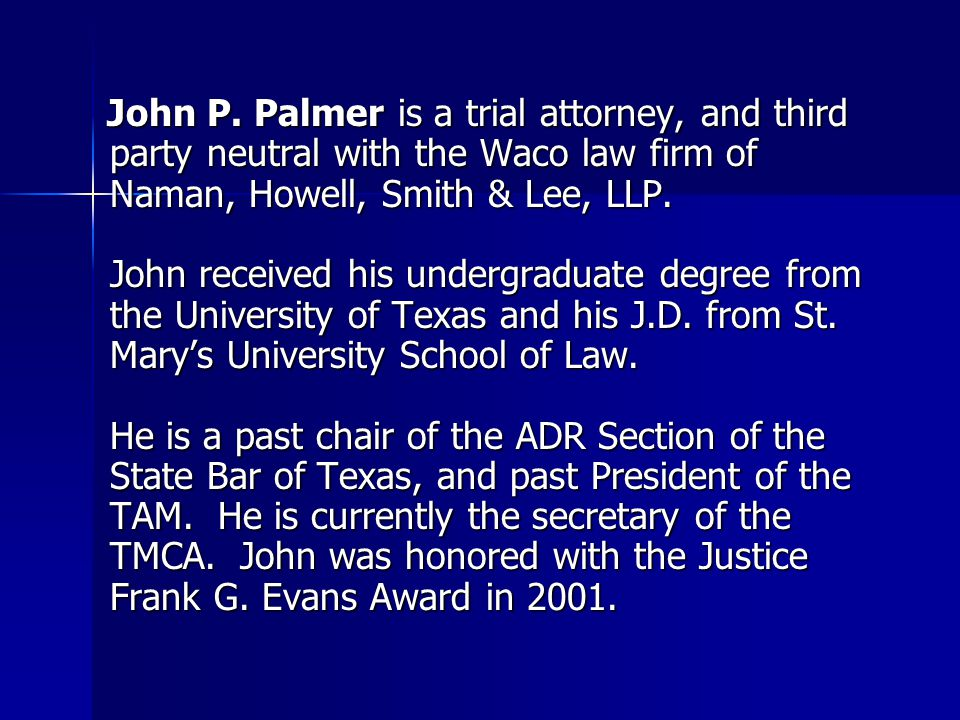 John P. Palmer is a trial attorney, and third party neutral with the Waco law firm of Naman, Howell, Smith & Lee, LLP. John P. Palmer is a trial attor