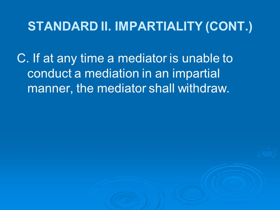 STANDARD II. IMPARTIALITY (CONT.) C. If at any time a mediator is unable to conduct a mediation in an impartial manner, the mediator shall withdraw.