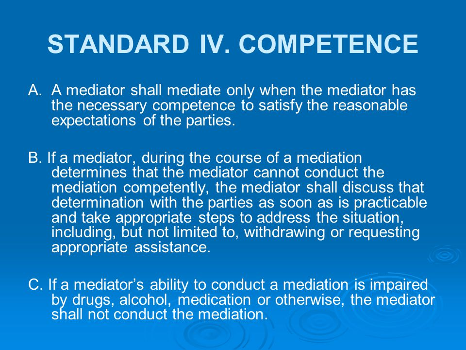 STANDARD IV. COMPETENCE A. A mediator shall mediate only when the mediator has the necessary competence to satisfy the reasonable expectations of the