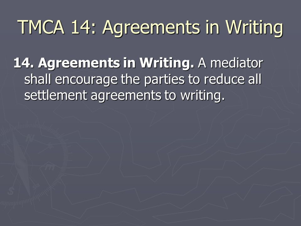 TMCA 14: Agreements in Writing 14. Agreements in Writing. A mediator shall encourage the parties to reduce all settlement agreements to writing.
