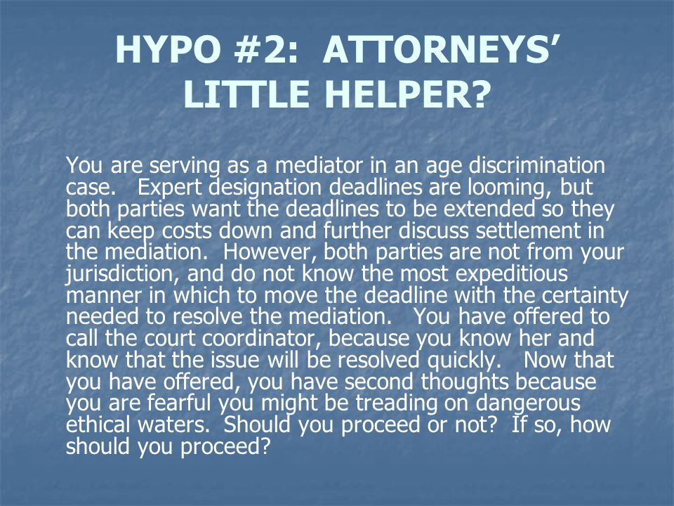 HYPO #2: ATTORNEYS' LITTLE HELPER? You are serving as a mediator in an age discrimination case. Expert designation deadlines are looming, but both par