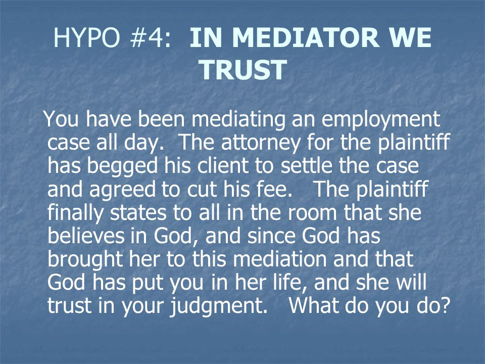 HYPO #4: IN MEDIATOR WE TRUST You have been mediating an employment case all day. The attorney for the plaintiff has begged his client to settle the c