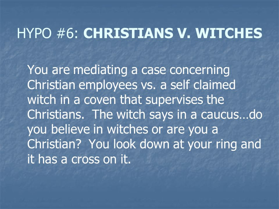 HYPO #6: CHRISTIANS V. WITCHES You are mediating a case concerning Christian employees vs. a self claimed witch in a coven that supervises the Christi
