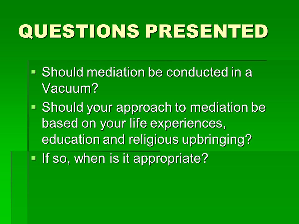 QUESTIONS PRESENTED  Should mediation be conducted in a Vacuum?  Should your approach to mediation be based on your life experiences, education and