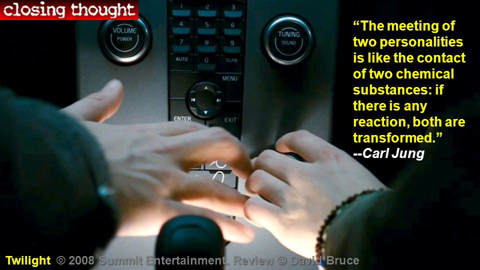 The meeting of two personalities is like the contact of two chemical substances: if there is any reaction, both are transformed. --Carl Jung Twilight © 2008 Summit Entertainment.