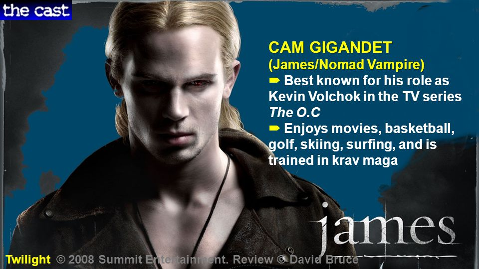 CAM GIGANDET (James/Nomad Vampire)  Best known for his role as Kevin Volchok in the TV series The O.C  Enjoys movies, basketball, golf, skiing, surfing, and is trained in krav maga Twilight © 2008 Summit Entertainment.