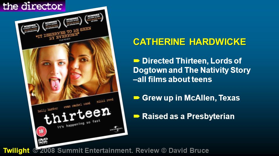 CATHERINE HARDWICKE  Directed Thirteen, Lords of Dogtown and The Nativity Story –all films about teens  Grew up in McAllen, Texas  Raised as a Presbyterian Twilight © 2008 Summit Entertainment.