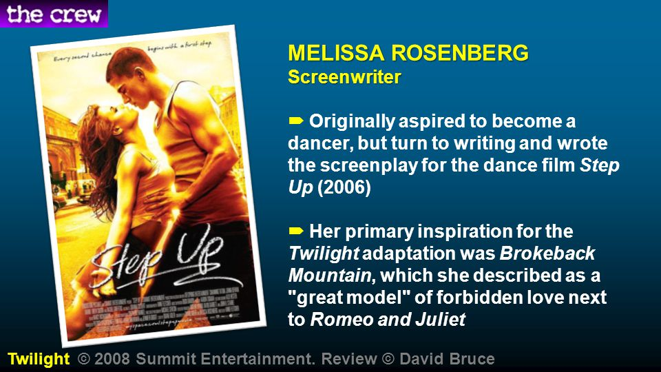 MELISSA ROSENBERG Screenwriter MELISSA ROSENBERG Screenwriter  Originally aspired to become a dancer, but turn to writing and wrote the screenplay for the dance film Step Up (2006)  Her primary inspiration for the Twilight adaptation was Brokeback Mountain, which she described as a great model of forbidden love next to Romeo and Juliet Twilight © 2008 Summit Entertainment.