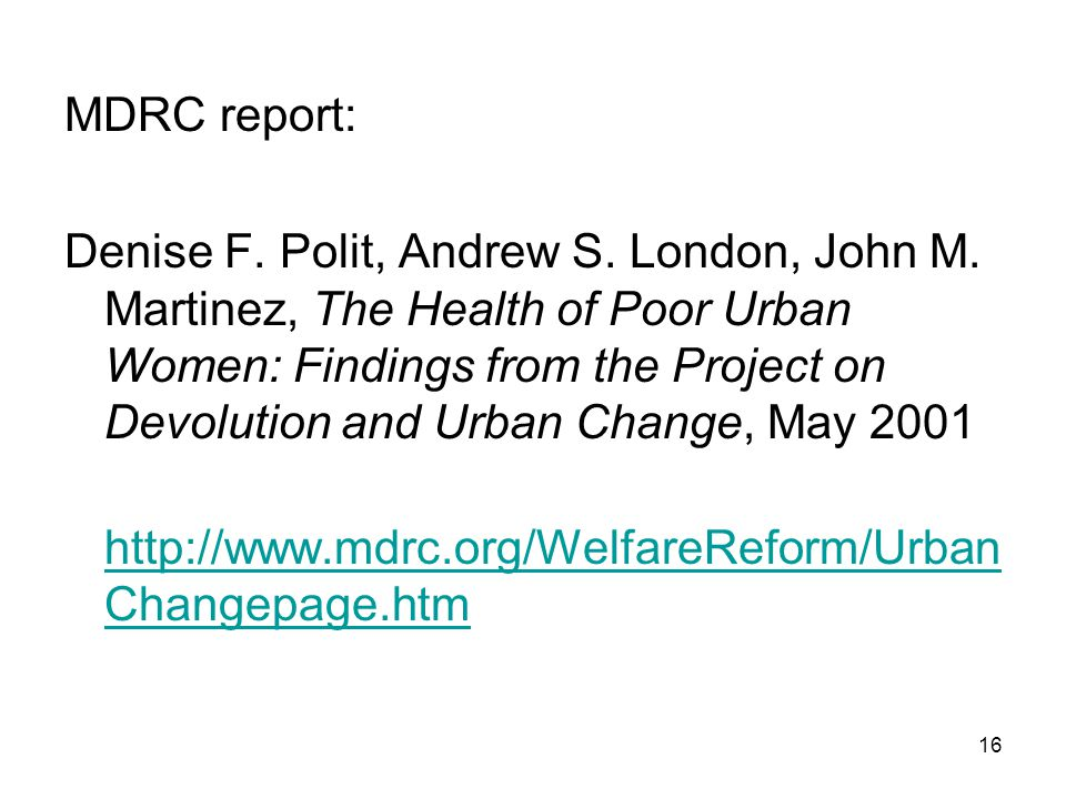 16 MDRC report: Denise F. Polit, Andrew S. London, John M. Martinez, The Health of Poor Urban Women: Findings from the Project on Devolution and Urban