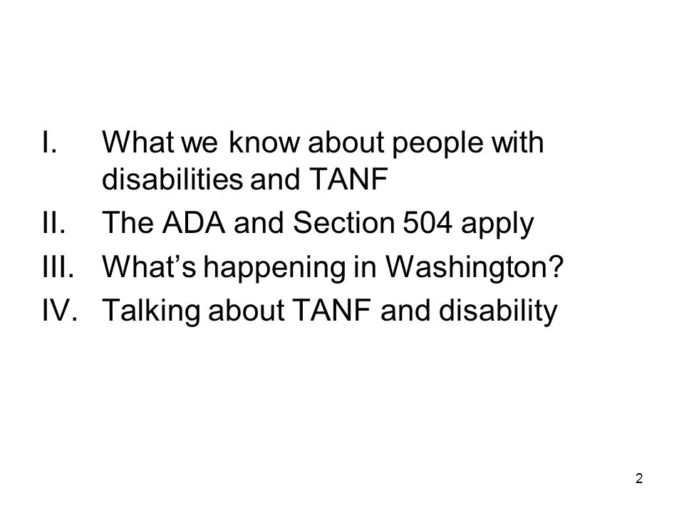 2 I.What we know about people with disabilities and TANF II.The ADA and Section 504 apply III.What's happening in Washington? IV.Talking about TANF an