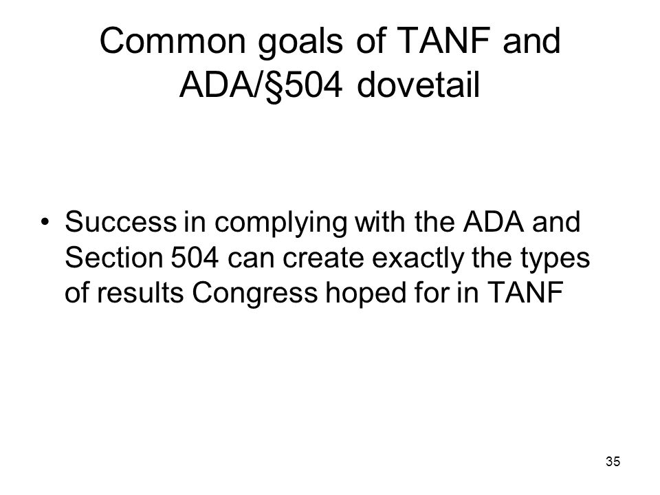 35 Common goals of TANF and ADA/§504 dovetail Success in complying with the ADA and Section 504 can create exactly the types of results Congress hoped